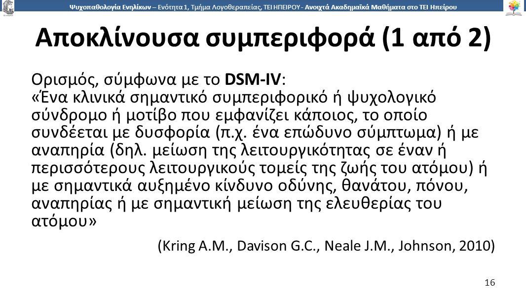 1616 Ψυχοπαθολογία Ενηλίκων – Ενότητα 1, Τμήμα Λογοθεραπείας, ΤΕΙ ΗΠΕΙΡΟΥ - Ανοιχτά Ακαδημαϊκά Μαθήματα στο ΤΕΙ Ηπείρου Αποκλίνουσα συμπεριφορά (1 από 2) Ορισμός, σύμφωνα με το DSM-IV: «Ένα κλινικά σημαντικό συμπεριφορικό ή ψυχολογικό σύνδρομο ή μοτίβο που εμφανίζει κάποιος, το οποίο συνδέεται με δυσφορία (π.χ.