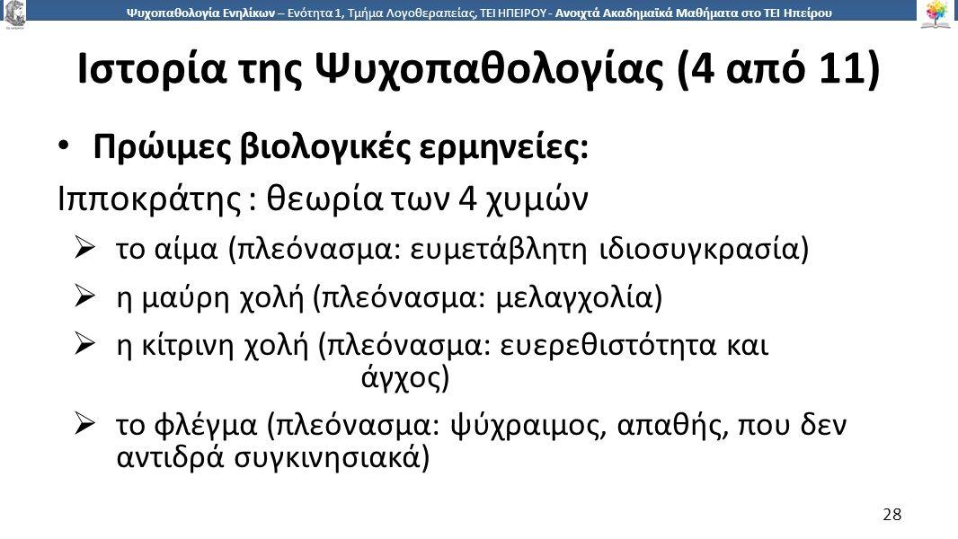 2828 Ψυχοπαθολογία Ενηλίκων – Ενότητα 1, Τμήμα Λογοθεραπείας, ΤΕΙ ΗΠΕΙΡΟΥ - Ανοιχτά Ακαδημαϊκά Μαθήματα στο ΤΕΙ Ηπείρου Ιστορία της Ψυχοπαθολογίας (4 από 11) Πρώιμες βιολογικές ερμηνείες: Ιπποκράτης : θεωρία των 4 χυμών  το αίμα (πλεόνασμα: ευμετάβλητη ιδιοσυγκρασία)  η μαύρη χολή (πλεόνασμα: μελαγχολία)  η κίτρινη χολή (πλεόνασμα: ευερεθιστότητα και άγχος)  το φλέγμα (πλεόνασμα: ψύχραιμος, απαθής, που δεν αντιδρά συγκινησιακά) 28