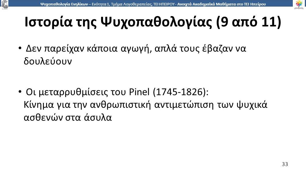 3 Ψυχοπαθολογία Ενηλίκων – Ενότητα 1, Τμήμα Λογοθεραπείας, ΤΕΙ ΗΠΕΙΡΟΥ - Ανοιχτά Ακαδημαϊκά Μαθήματα στο ΤΕΙ Ηπείρου Ιστορία της Ψυχοπαθολογίας (9 από 11) Δεν παρείχαν κάποια αγωγή, απλά τους έβαζαν να δουλεύουν Οι μεταρρυθμίσεις του Pinel (1745-1826): Κίνημα για την ανθρωπιστική αντιμετώπιση των ψυχικά ασθενών στα άσυλα 33