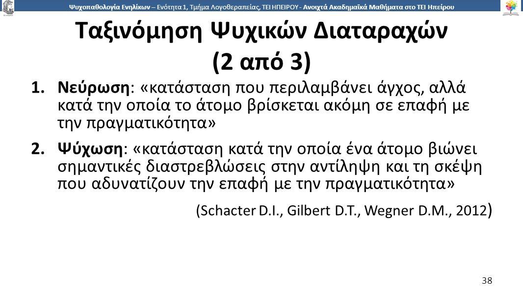 3838 Ψυχοπαθολογία Ενηλίκων – Ενότητα 1, Τμήμα Λογοθεραπείας, ΤΕΙ ΗΠΕΙΡΟΥ - Ανοιχτά Ακαδημαϊκά Μαθήματα στο ΤΕΙ Ηπείρου Ταξινόμηση Ψυχικών Διαταραχών (2 από 3) 1.Νεύρωση: «κατάσταση που περιλαμβάνει άγχος, αλλά κατά την οποία το άτομο βρίσκεται ακόμη σε επαφή με την πραγματικότητα» 2.Ψύχωση: «κατάσταση κατά την οποία ένα άτομο βιώνει σημαντικές διαστρεβλώσεις στην αντίληψη και τη σκέψη που αδυνατίζουν την επαφή με την πραγματικότητα» (Schacter D.I., Gilbert D.T., Wegner D.M., 2012 ) 38