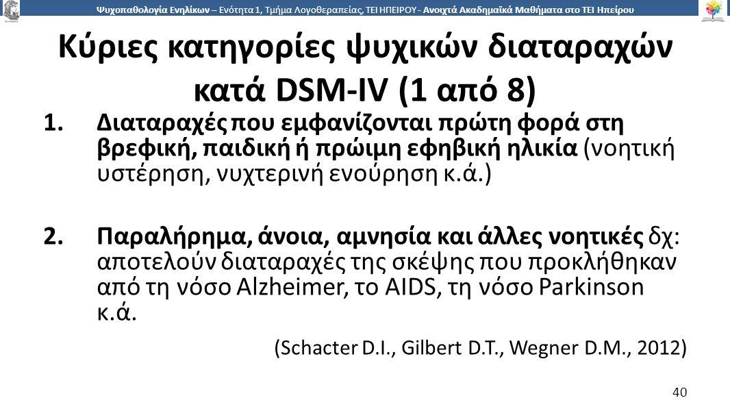 4040 Ψυχοπαθολογία Ενηλίκων – Ενότητα 1, Τμήμα Λογοθεραπείας, ΤΕΙ ΗΠΕΙΡΟΥ - Ανοιχτά Ακαδημαϊκά Μαθήματα στο ΤΕΙ Ηπείρου Κύριες κατηγορίες ψυχικών διαταραχών κατά DSM-IV (1 από 8) 1.Διαταραχές που εμφανίζονται πρώτη φορά στη βρεφική, παιδική ή πρώιμη εφηβική ηλικία (νοητική υστέρηση, νυχτερινή ενούρηση κ.ά.) 2.Παραλήρημα, άνοια, αμνησία και άλλες νοητικές δχ: αποτελούν διαταραχές της σκέψης που προκλήθηκαν από τη νόσο Alzheimer, το AIDS, τη νόσο Parkinson κ.ά.