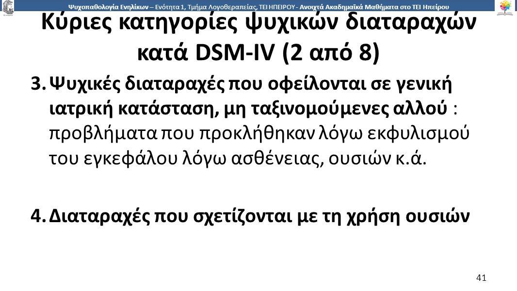 4141 Ψυχοπαθολογία Ενηλίκων – Ενότητα 1, Τμήμα Λογοθεραπείας, ΤΕΙ ΗΠΕΙΡΟΥ - Ανοιχτά Ακαδημαϊκά Μαθήματα στο ΤΕΙ Ηπείρου Κύριες κατηγορίες ψυχικών διαταραχών κατά DSM-IV (2 από 8) 3.Ψυχικές διαταραχές που οφείλονται σε γενική ιατρική κατάσταση, μη ταξινομούμενες αλλού : προβλήματα που προκλήθηκαν λόγω εκφυλισμού του εγκεφάλου λόγω ασθένειας, ουσιών κ.ά.