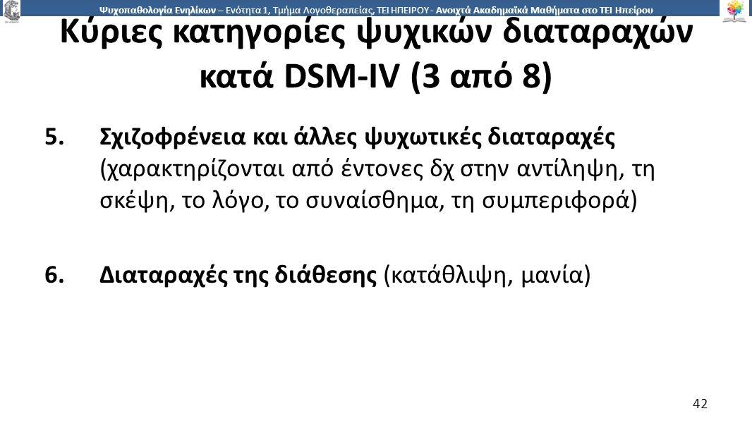 4242 Ψυχοπαθολογία Ενηλίκων – Ενότητα 1, Τμήμα Λογοθεραπείας, ΤΕΙ ΗΠΕΙΡΟΥ - Ανοιχτά Ακαδημαϊκά Μαθήματα στο ΤΕΙ Ηπείρου Κύριες κατηγορίες ψυχικών διαταραχών κατά DSM-IV (3 από 8) 5.Σχιζοφρένεια και άλλες ψυχωτικές διαταραχές (χαρακτηρίζονται από έντονες δχ στην αντίληψη, τη σκέψη, το λόγο, το συναίσθημα, τη συμπεριφορά) 6.Διαταραχές της διάθεσης (κατάθλιψη, μανία) 42
