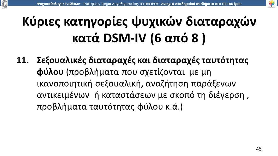 4545 Ψυχοπαθολογία Ενηλίκων – Ενότητα 1, Τμήμα Λογοθεραπείας, ΤΕΙ ΗΠΕΙΡΟΥ - Ανοιχτά Ακαδημαϊκά Μαθήματα στο ΤΕΙ Ηπείρου Κύριες κατηγορίες ψυχικών διαταραχών κατά DSM-IV (6 από 8 ) 11.Σεξουαλικές διαταραχές και διαταραχές ταυτότητας φύλου (προβλήματα που σχετίζονται με μη ικανοποιητική σεξουαλική, αναζήτηση παράξενων αντικειμένων ή καταστάσεων με σκοπό τη διέγερση, προβλήματα ταυτότητας φύλου κ.ά.) 45