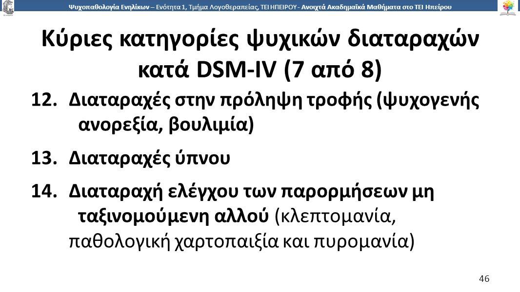 4646 Ψυχοπαθολογία Ενηλίκων – Ενότητα 1, Τμήμα Λογοθεραπείας, ΤΕΙ ΗΠΕΙΡΟΥ - Ανοιχτά Ακαδημαϊκά Μαθήματα στο ΤΕΙ Ηπείρου Κύριες κατηγορίες ψυχικών διαταραχών κατά DSM-IV (7 από 8) 12.Διαταραχές στην πρόληψη τροφής (ψυχογενής ανορεξία, βουλιμία) 13.Διαταραχές ύπνου 14.Διαταραχή ελέγχου των παρορμήσεων μη ταξινομούμενη αλλού (κλεπτομανία, παθολογική χαρτοπαιξία και πυρομανία) 46