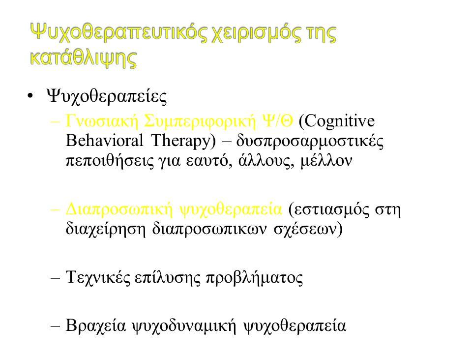 Ψυχοθεραπείες –Γνωσιακή Συμπεριφορική Ψ/Θ (Cognitive Behavioral Therapy) – δυσπροσαρμοστικές πεποιθήσεις για εαυτό, άλλους, μέλλον –Διαπροσωπική ψυχοθ