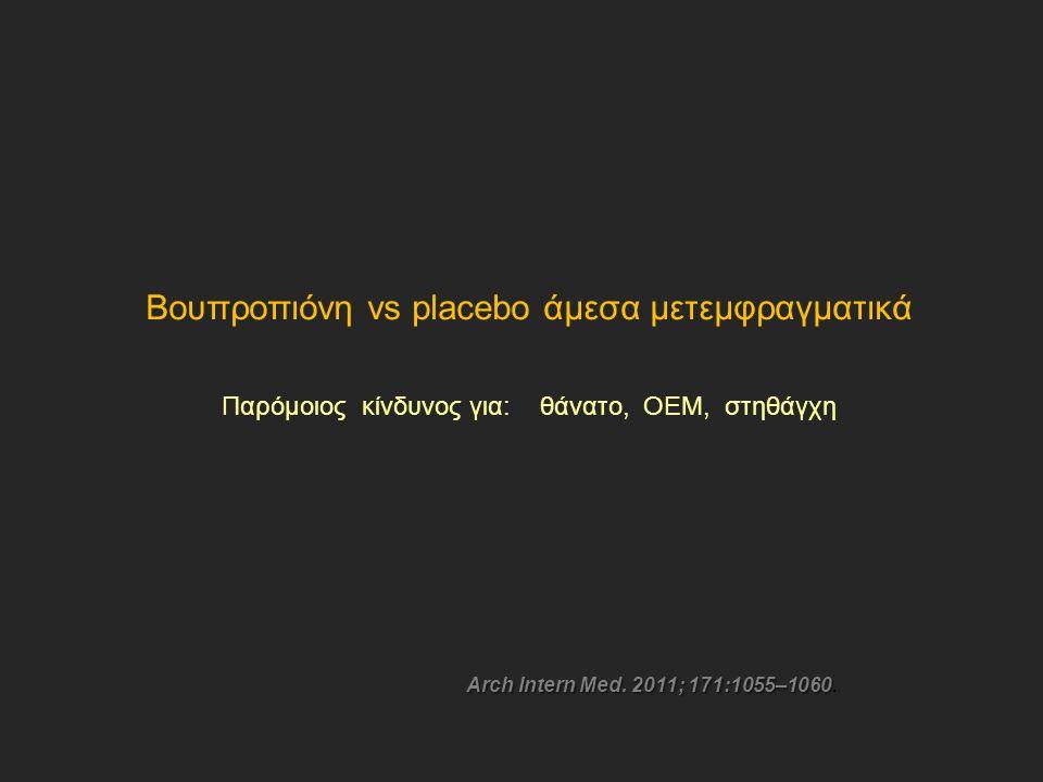 Βουπροπιόνη vs placebo άμεσα μετεμφραγματικά Παρόμοιος κίνδυνος για: θάνατο, OEM, στηθάγχη Arch Intern Med.
