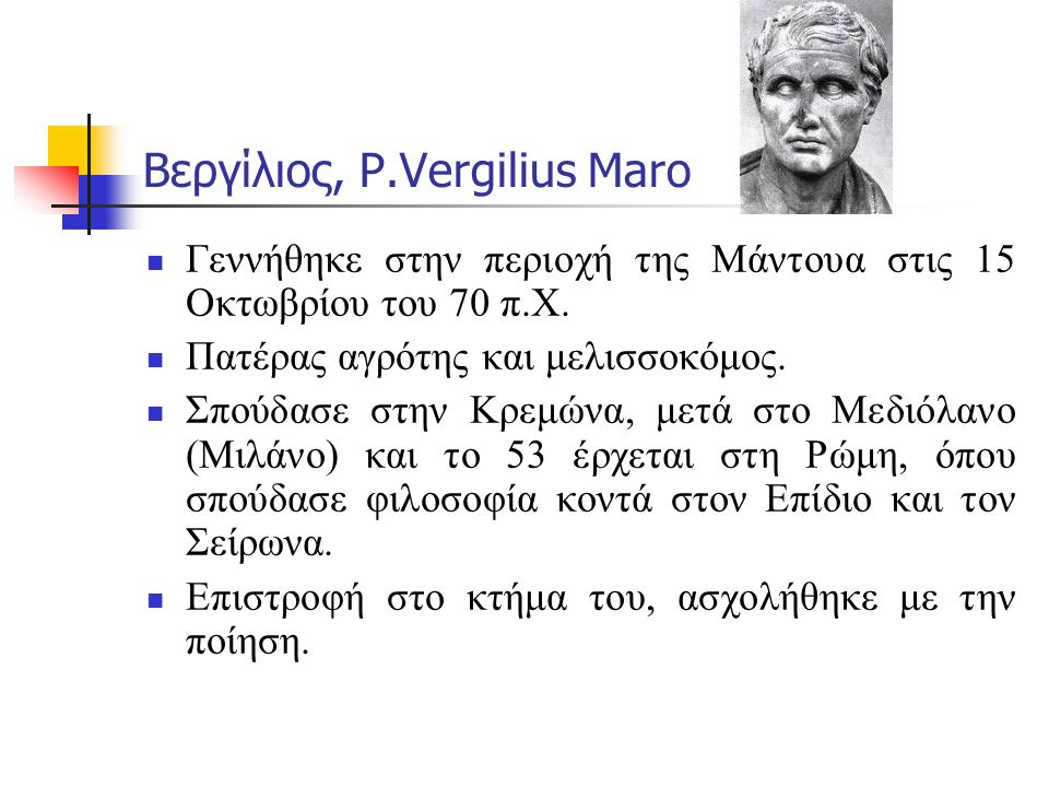 Βεργίλιος, P.Vergilius Maro Ο Πωλλίων τον παρακίνησε να γράψει τα Βουκολικά, ο Μαικήνας τα Γεωργικά και ο Αύγουστος την Αινειάδα.