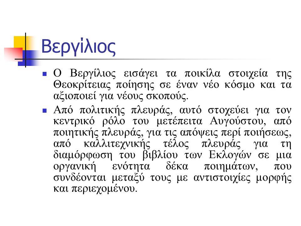 Βεργίλιος Ο Βεργίλιος διατρέχει τη σχολή της ελληνιστικής ποίησης ως το τέλος, την ξεπερνά και γίνεται ο ίδιος ο κλασικός συγγραφέας ενός αρχικά μη κλασικού λογοτεχνικού είδους.