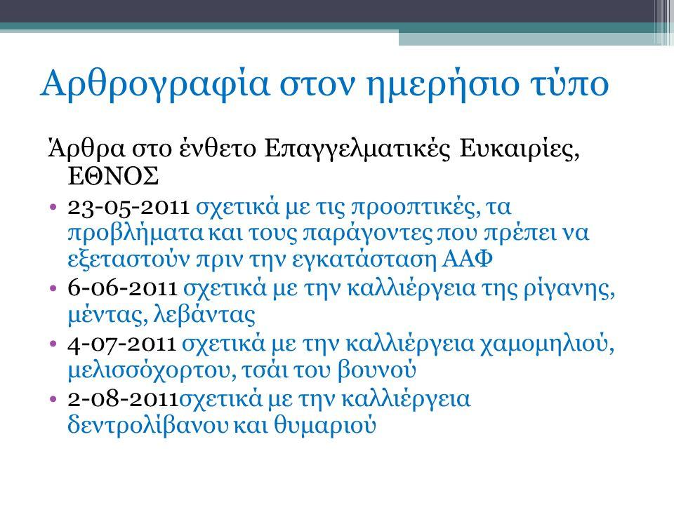 Αρθρογραφία στον ημερήσιο τύπο Άρθρα στο ένθετο Επαγγελματικές Ευκαιρίες, ΕΘΝΟΣ 23-05-2011 σχετικά με τις προοπτικές, τα προβλήματα και τους παράγοντες που πρέπει να εξεταστούν πριν την εγκατάσταση ΑΑΦ 6-06-2011 σχετικά με την καλλιέργεια της ρίγανης, μέντας, λεβάντας 4-07-2011 σχετικά με την καλλιέργεια χαμομηλιού, μελισσόχορτου, τσάι του βουνού 2-08-2011σχετικά με την καλλιέργεια δεντρολίβανου και θυμαριού