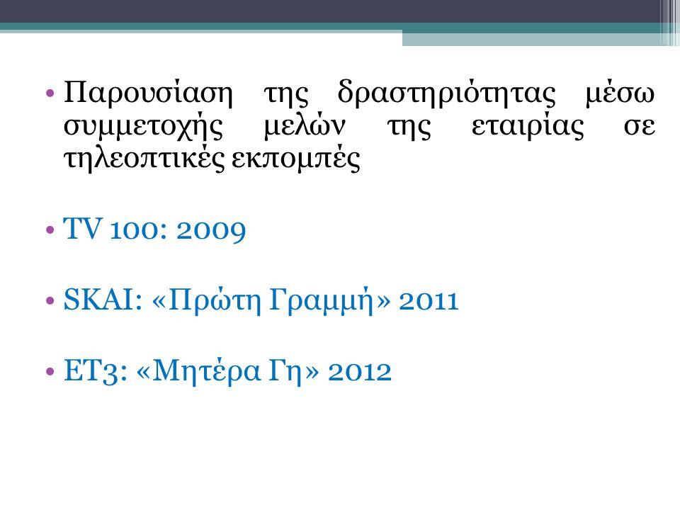 Παρουσίαση της δραστηριότητας μέσω συμμετοχής μελών της εταιρίας σε τηλεοπτικές εκπομπές TV 100: 2009 SKAI: «Πρώτη Γραμμή» 2011 ΕΤ3: «Μητέρα Γη» 2012