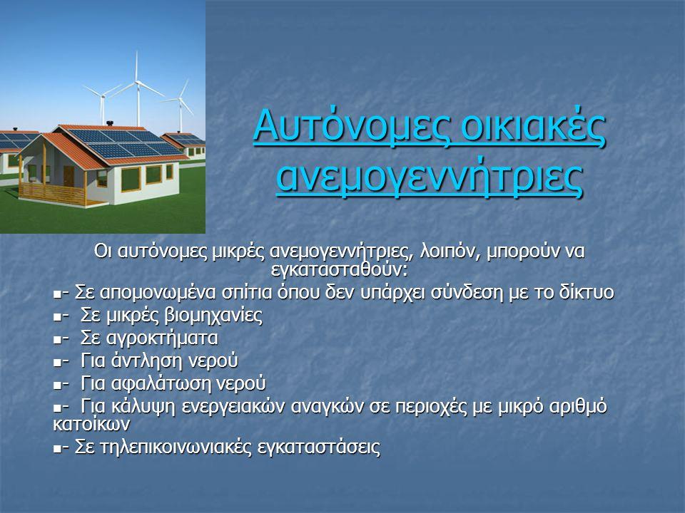 Αυτόνομες οικιακές ανεμογεννήτριες Αυτόνομες οικιακές ανεμογεννήτριες Οι αυτόνομες μικρές ανεμογεννήτριες, λοιπόν, μπορούν να εγκατασταθούν: - Σε απομονωμένα σπίτια όπου δεν υπάρχει σύνδεση με το δίκτυο - Σε απομονωμένα σπίτια όπου δεν υπάρχει σύνδεση με το δίκτυο - Σε μικρές βιομηχανίες - Σε μικρές βιομηχανίες - Σε αγροκτήματα - Σε αγροκτήματα - Για άντληση νερού - Για άντληση νερού - Για αφαλάτωση νερού - Για αφαλάτωση νερού - Για κάλυψη ενεργειακών αναγκών σε περιοχές με μικρό αριθμό κατοίκων - Για κάλυψη ενεργειακών αναγκών σε περιοχές με μικρό αριθμό κατοίκων - Σε τηλεπικοινωνιακές εγκαταστάσεις - Σε τηλεπικοινωνιακές εγκαταστάσεις