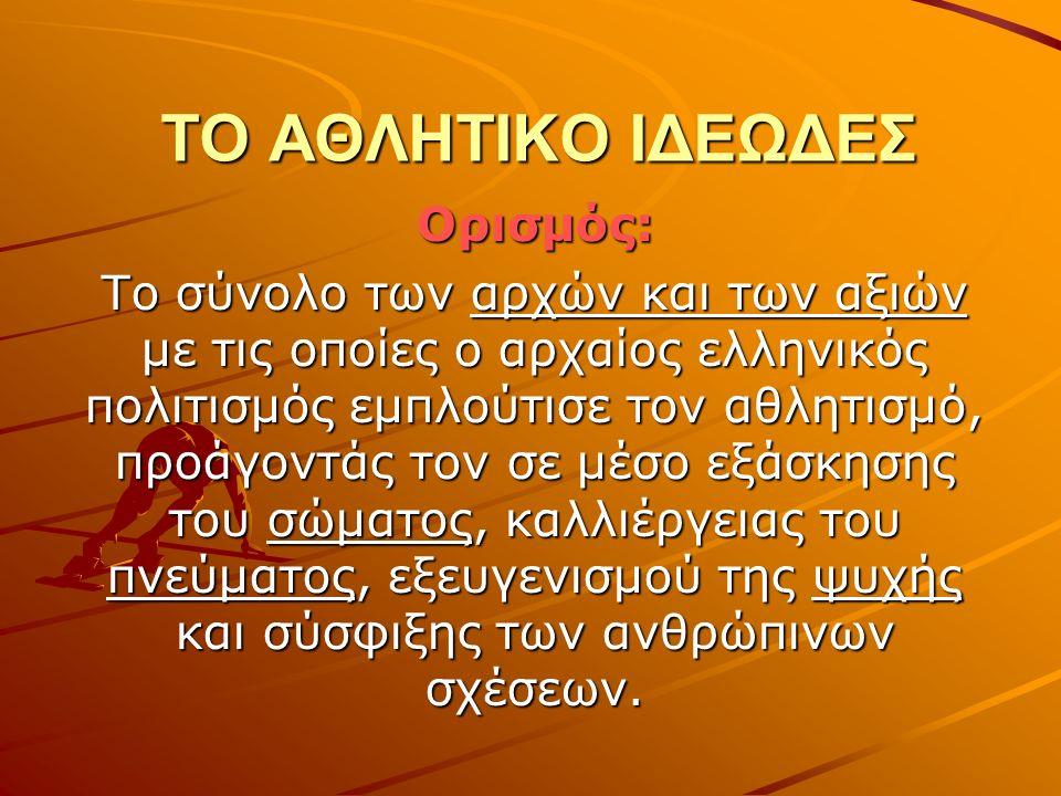 ΤΟ ΑΘΛΗΤΙΚΟ ΙΔΕΩΔΕΣ Ορισμός: Το σύνολο των αρχών και των αξιών με τις οποίες ο αρχαίος ελληνικός πολιτισμός εμπλούτισε τον αθλητισμό, προάγοντάς τον σ