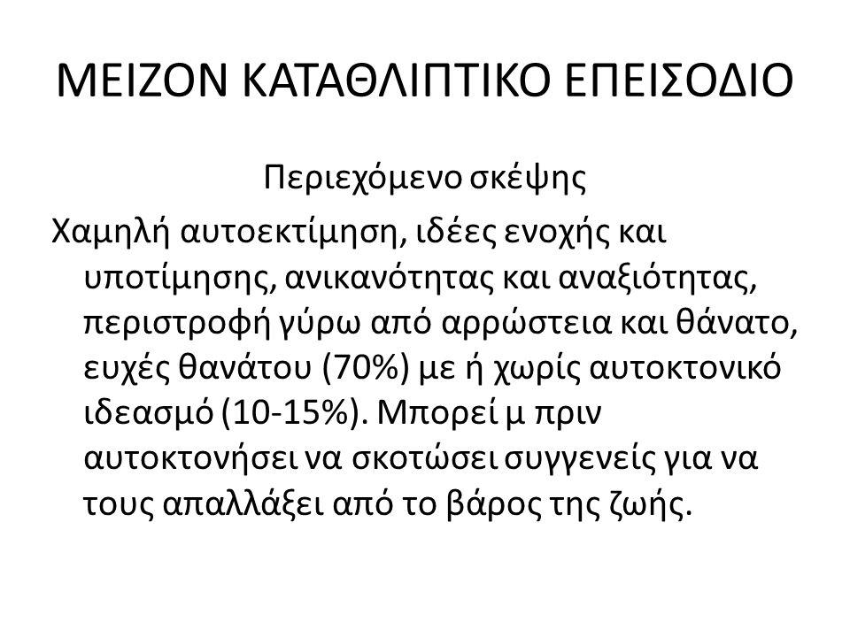ΜΕΙΖΟΝ ΚΑΤΑΘΛΙΠΤΙΚΟ ΕΠΕΙΣΟΔΙΟ Περιεχόμενο σκέψης Χαμηλή αυτοεκτίμηση, ιδέες ενοχής και υποτίμησης, ανικανότητας και αναξιότητας, περιστροφή γύρω από αρρώστεια και θάνατο, ευχές θανάτου (70%) με ή χωρίς αυτοκτονικό ιδεασμό (10-15%).