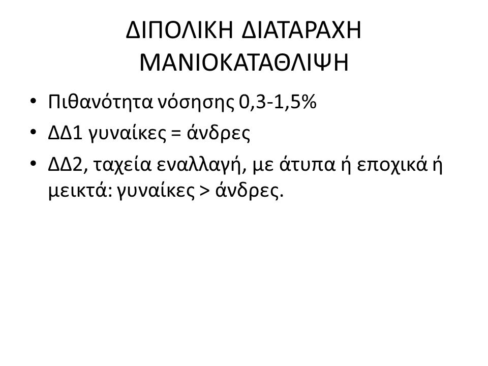 ΔΙΠΟΛΙΚΗ ΔΙΑΤΑΡΑΧΗ ΜΑΝΙΟΚΑΤΑΘΛΙΨΗ Πιθανότητα νόσησης 0,3-1,5% ΔΔ1 γυναίκες = άνδρες ΔΔ2, ταχεία εναλλαγή, με άτυπα ή εποχικά ή μεικτά: γυναίκες > άνδρες.