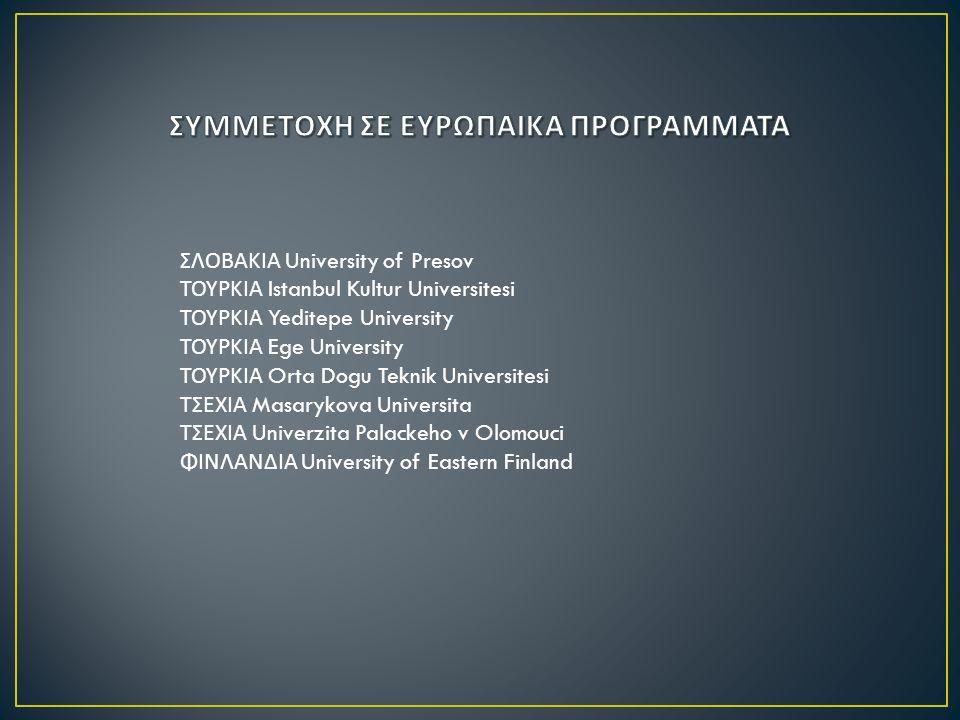 ΣΛΟΒΑΚΙΑ University of Presov ΤΟΥΡΚΙΑ Istanbul Kultur Universitesi ΤΟΥΡΚΙΑ Yeditepe University ΤΟΥΡΚΙΑ Ege University ΤΟΥΡΚΙΑ Orta Dogu Teknik Universitesi ΤΣΕΧΙΑ Masarykova Universita ΤΣΕΧΙΑ Univerzita Palackeho v Olomouci ΦΙΝΛΑΝΔΙΑ University of Eastern Finland