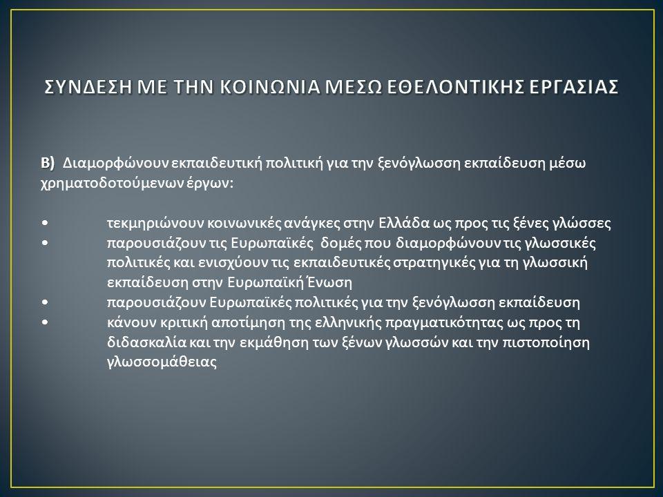 Β ) Β ) Διαμορφώνουν εκπαιδευτική πολιτική για την ξενόγλωσση εκπαίδευση μέσω χρηματοδοτούμενων έργων : τεκμηριώνουν κοινωνικές ανάγκες στην Ελλάδα ως προς τις ξένες γλώσσες παρουσιάζουν τις Ευρωπαϊκές δομές που διαμορφώνουν τις γλωσσικές πολιτικές και ενισχύουν τις εκπαιδευτικές στρατηγικές για τη γλωσσική εκπαίδευση στην Ευρωπαϊκή Ένωση παρουσιάζουν Ευρωπαϊκές πολιτικές για την ξενόγλωσση εκπαίδευση κάνουν κριτική αποτίμηση της ελληνικής πραγματικότητας ως προς τη διδασκαλία και την εκμάθηση των ξένων γλωσσών και την πιστοποίηση γλωσσομάθειας