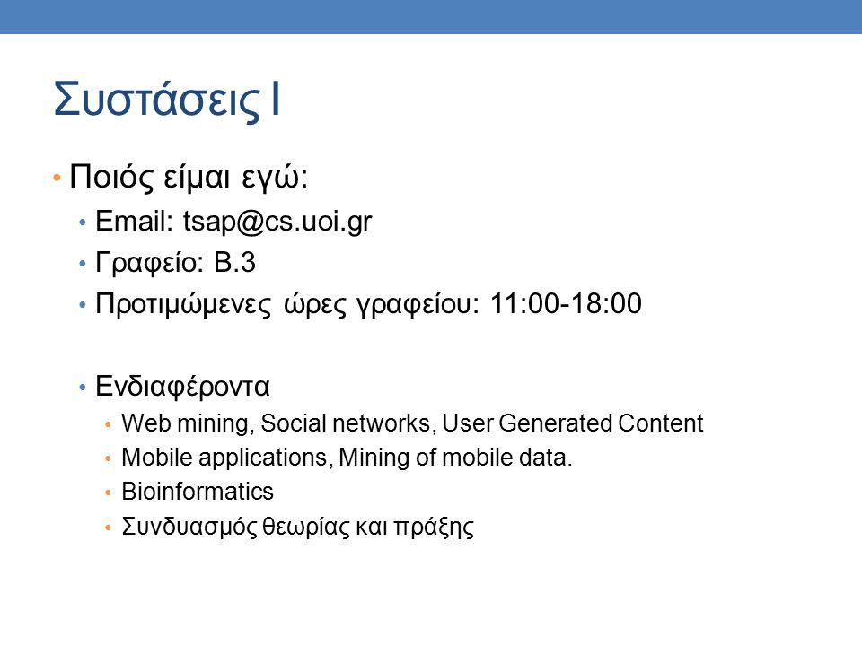 Συστάσεις Ι Ποιός είμαι εγώ: Email: tsap@cs.uoi.gr Γραφείο: Β.3 Προτιμώμενες ώρες γραφείου: 11:00-18:00 Ενδιαφέροντα Web mining, Social networks, User Generated Content Mobile applications, Mining of mobile data.