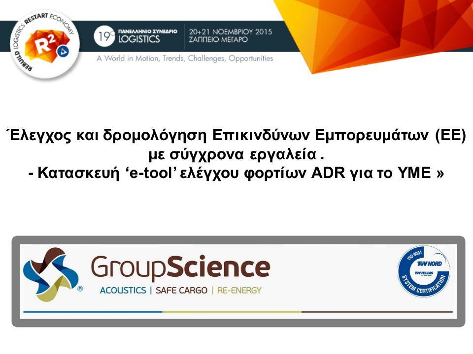 Έλεγχος και δρομολόγηση Επικινδύνων Εμπορευμάτων (ΕΕ) με σύγχρονα εργαλεία. - Κατασκευή 'e-tool' ελέγχου φορτίων ADR για το ΥΜΕ »