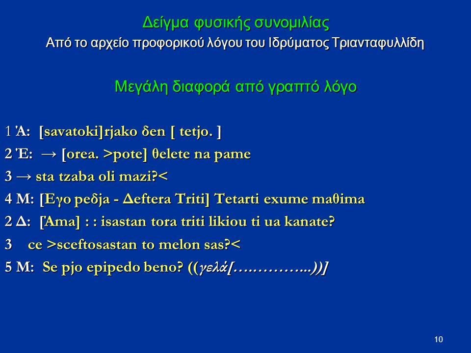 10 Δείγμα φυσικής συνομιλίας Από το αρχείο προφορικού λόγου του Ιδρύματος Τριανταφυλλίδη Μεγάλη διαφορά από γραπτό λόγο 1 Ά: [savatoki]rjako δen [ tetjo.
