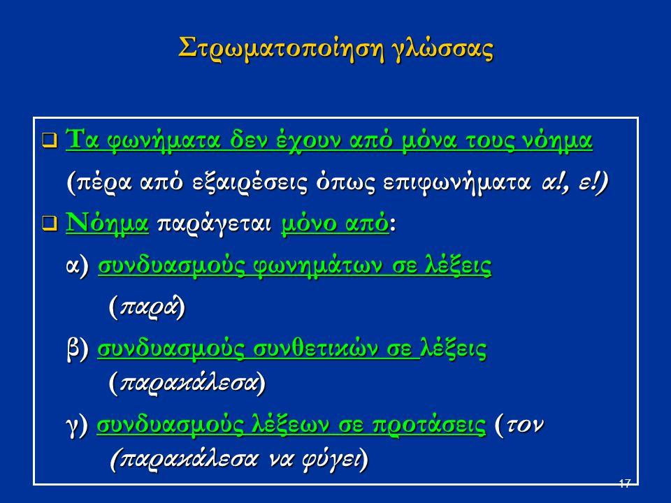 17 Στρωματοποίηση γλώσσας  Τα φωνήματα δεν έχουν από μόνα τους νόημα (πέρα από εξαιρέσεις όπως επιφωνήματα α!, ε!)  Νόημα παράγεται μόνο από: α) συνδυασμούς φωνημάτων σε λέξεις (παρά) β) συνδυασμούς συνθετικών σε λέξεις (παρακάλεσα) γ) συνδυασμούς λέξεων σε προτάσεις (τον (παρακάλεσα να φύγει)