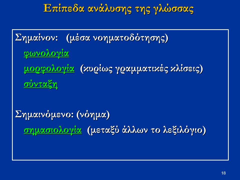 18 Επίπεδα ανάλυσης της γλώσσας Σημαίνον: (μέσα νοηματοδότησης) φωνολογία μορφολογία (κυρίως γραμματικές κλίσεις) σύνταξη Σημαινόμενο: (νόημα) σημασιολογία (μεταξύ άλλων το λεξιλόγιο)