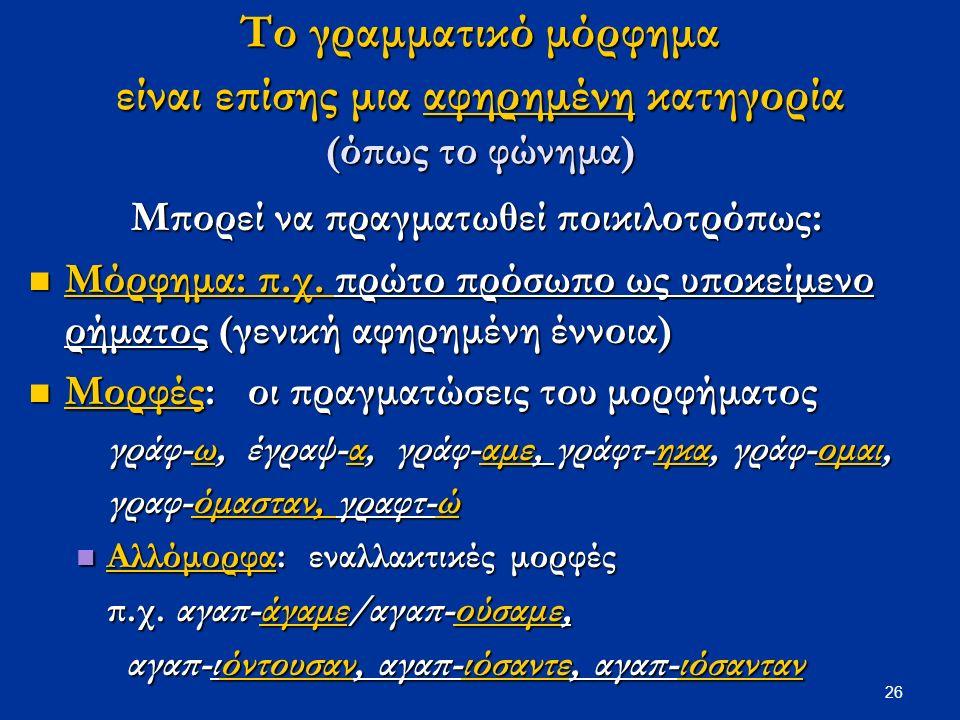 26 Το γραμματικό μόρφημα είναι επίσης μια αφηρημένη κατηγορία (όπως το φώνημα) Μπορεί να πραγματωθεί ποικιλοτρόπως: Μόρφημα: π.χ.