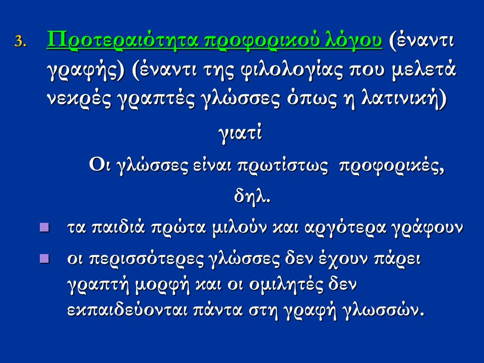 3. Προτεραιότητα προφορικού λόγου (έναντι γραφής) (έναντι της φιλολογίας που μελετά νεκρές γραπτές γλώσσες όπως η λατινική) γιατί Οι γλώσσες είναι πρω