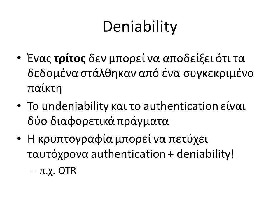 Deniability Ένας τρίτος δεν μπορεί να αποδείξει ότι τα δεδομένα στάλθηκαν από ένα συγκεκριμένο παίκτη Το undeniability και το authentication είναι δύο διαφορετικά πράγματα Η κρυπτογραφία μπορεί να πετύχει ταυτόχρονα authentication + deniability.