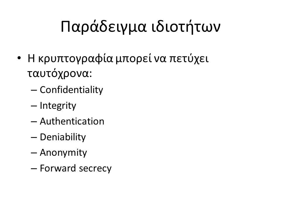 Παράδειγμα ιδιοτήτων Η κρυπτογραφία μπορεί να πετύχει ταυτόχρονα: – Confidentiality – Integrity – Authentication – Deniability – Anonymity – Forward secrecy