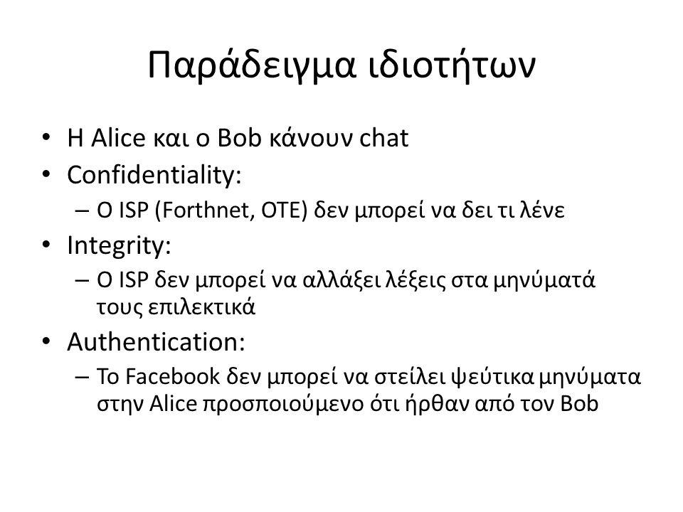 Παράδειγμα ιδιοτήτων Η Alice και ο Bob κάνουν chat Confidentiality: – Ο ISP (Forthnet, OTE) δεν μπορεί να δει τι λένε Integrity: – Ο ISP δεν μπορεί να αλλάξει λέξεις στα μηνύματά τους επιλεκτικά Αuthentication: – Το Facebook δεν μπορεί να στείλει ψεύτικα μηνύματα στην Alice προσποιούμενο ότι ήρθαν από τον Bob