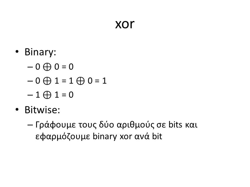 xor Binary: – 0 ⊕ 0 = 0 – 0 ⊕ 1 = 1 ⊕ 0 = 1 – 1 ⊕ 1 = 0 Bitwise: – Γράφουμε τους δύο αριθμούς σε bits και εφαρμόζουμε binary xor ανά bit
