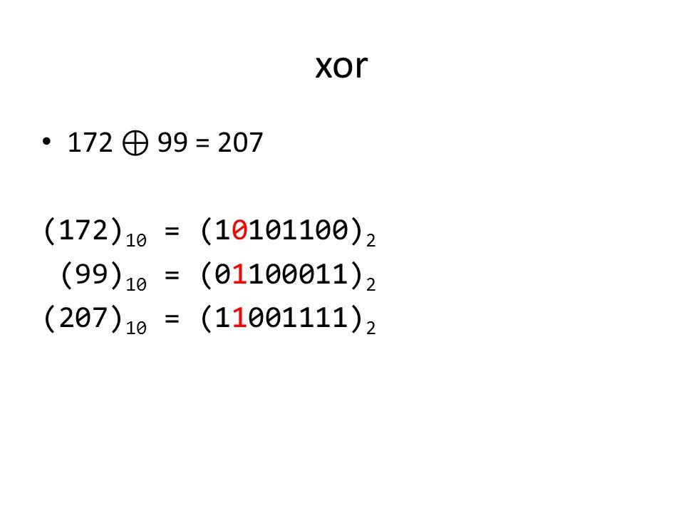 xor 172 ⊕ 99 = 207 (172) 10 = (10101100) 2 (99) 10 = (01100011) 2 (207) 10 = (11001111) 2