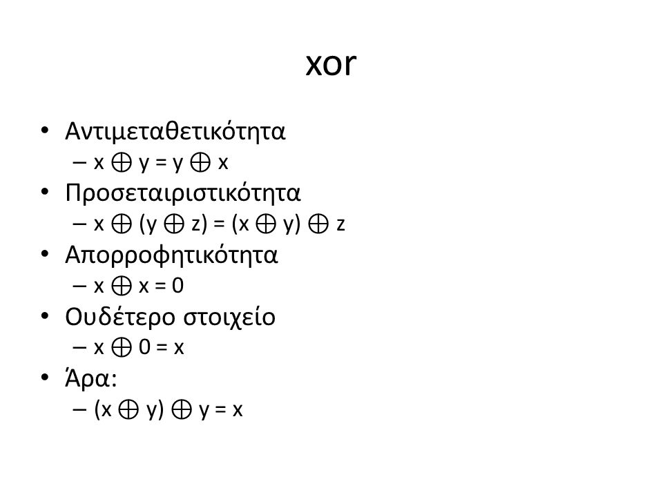xor Αντιμεταθετικότητα – x ⊕ y = y ⊕ x Προσεταιριστικότητα – x ⊕ (y ⊕ z) = (x ⊕ y) ⊕ z Απορροφητικότητα – x ⊕ x = 0 Ουδέτερο στοιχείο – x ⊕ 0 = x Άρα: – (x ⊕ y) ⊕ y = x