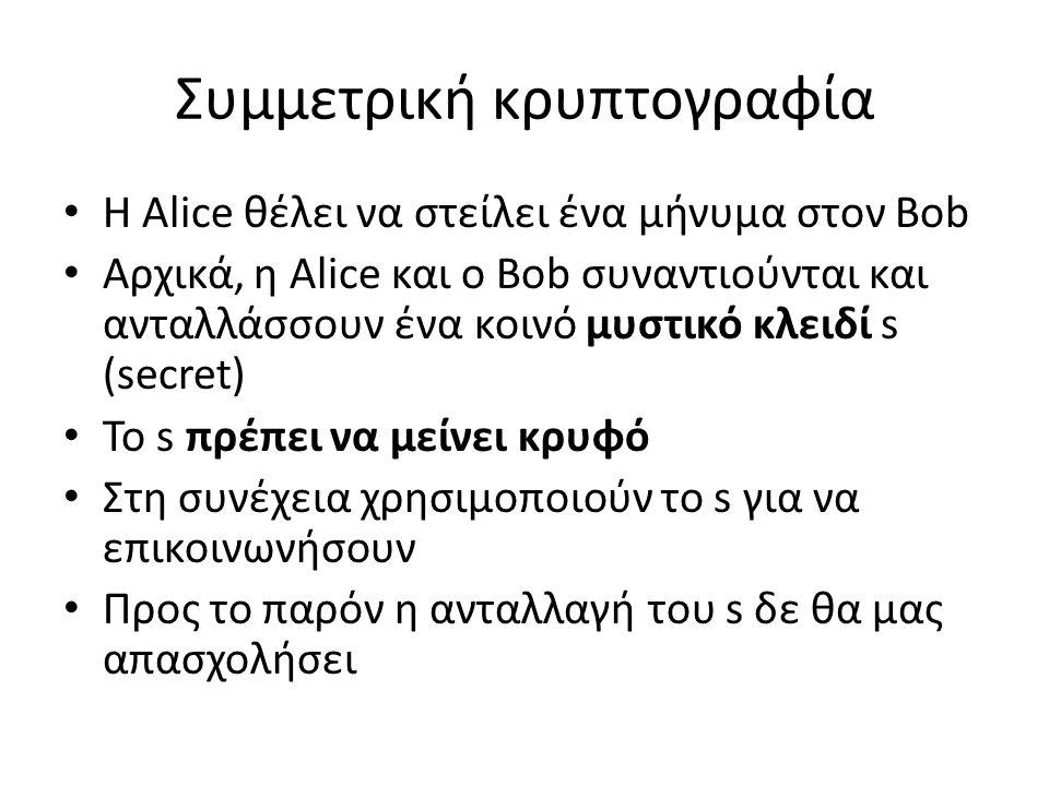 Συμμετρική κρυπτογραφία Η Αlice θέλει να στείλει ένα μήνυμα στον Bob Αρχικά, η Alice και ο Bob συναντιούνται και ανταλλάσσουν ένα κοινό μυστικό κλειδί s (secret) Το s πρέπει να μείνει κρυφό Στη συνέχεια χρησιμοποιούν το s για να επικοινωνήσουν Προς το παρόν η ανταλλαγή του s δε θα μας απασχολήσει