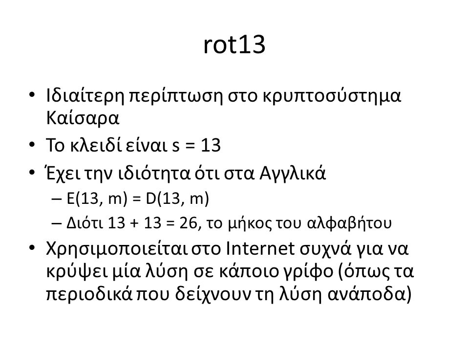 rot13 Ιδιαίτερη περίπτωση στο κρυπτοσύστημα Καίσαρα Το κλειδί είναι s = 13 Έχει την ιδιότητα ότι στα Αγγλικά – E(13, m) = D(13, m) – Διότι 13 + 13 = 2