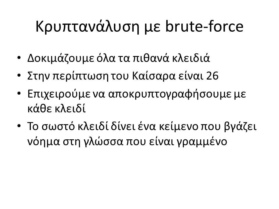 Κρυπτανάλυση με brute-force Δοκιμάζουμε όλα τα πιθανά κλειδιά Στην περίπτωση του Καίσαρα είναι 26 Επιχειρούμε να αποκρυπτογραφήσουμε με κάθε κλειδί Το σωστό κλειδί δίνει ένα κείμενο που βγάζει νόημα στη γλώσσα που είναι γραμμένο