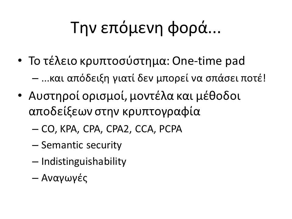 Την επόμενη φορά... Το τέλειο κρυπτοσύστημα: One-time pad –...και απόδειξη γιατί δεν μπορεί να σπάσει ποτέ! Αυστηροί ορισμοί, μοντέλα και μέθοδοι αποδ