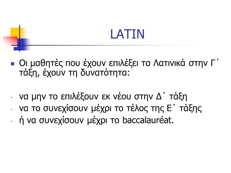 LATIN Οι μαθητές που έχουν επιλέξει τα Λατινικά στην Γ΄ τάξη, έχουν τη δυνατότητα: - να μην το επιλέξουν εκ νέου στην Δ΄ τάξη - να το συνεχίσουν μέχρι το τέλος της Ε΄ τάξης - ή να συνεχίσουν μέχρι το baccalauréat.