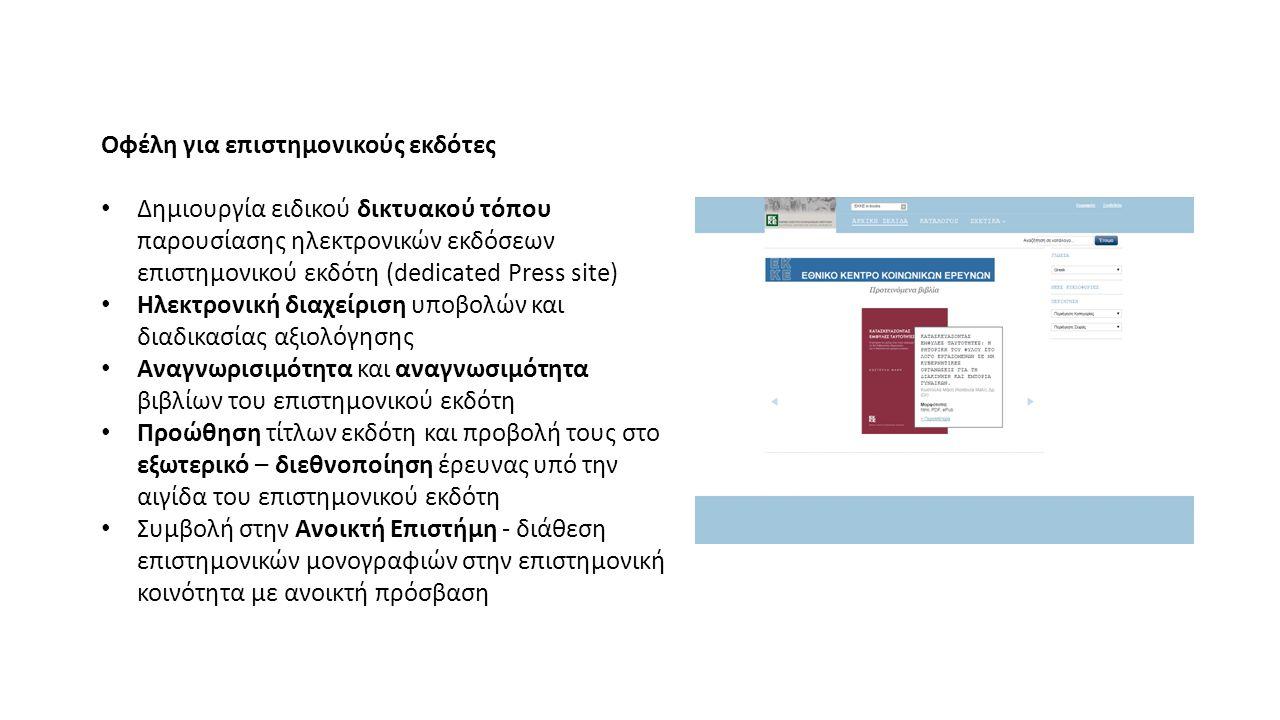 Οφέλη για επιστημονικούς εκδότες Δημιουργία ειδικού δικτυακού τόπου παρουσίασης ηλεκτρονικών εκδόσεων επιστημονικού εκδότη (dedicated Press site) Ηλεκτρονική διαχείριση υποβολών και διαδικασίας αξιολόγησης Αναγνωρισιμότητα και αναγνωσιμότητα βιβλίων του επιστημονικού εκδότη Προώθηση τίτλων εκδότη και προβολή τους στο εξωτερικό – διεθνοποίηση έρευνας υπό την αιγίδα του επιστημονικού εκδότη Συμβολή στην Ανοικτή Επιστήμη - διάθεση επιστημονικών μονογραφιών στην επιστημονική κοινότητα με ανοικτή πρόσβαση