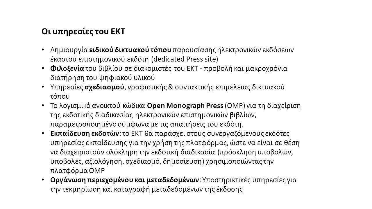 Οι υπηρεσίες του ΕΚΤ Δημιουργία ειδικού δικτυακού τόπου παρουσίασης ηλεκτρονικών εκδόσεων έκαστου επιστημονικού εκδότη (dedicated Press site) Φιλοξενία του βιβλίου σε διακομιστές του ΕΚΤ - προβολή και μακροχρόνια διατήρηση του ψηφιακού υλικού Υπηρεσίες σχεδιασμού, γραφιστικής & συντακτικής επιμέλειας δικτυακού τόπου Το λογισμικό ανοικτού κώδικα Open Monograph Press (OMP) για τη διαχείριση της εκδοτικής διαδικασίας ηλεκτρονικών επιστημονικών βιβλίων, παραμετροποιημένο σύμφωνα με τις απαιτήσεις του εκδότη.
