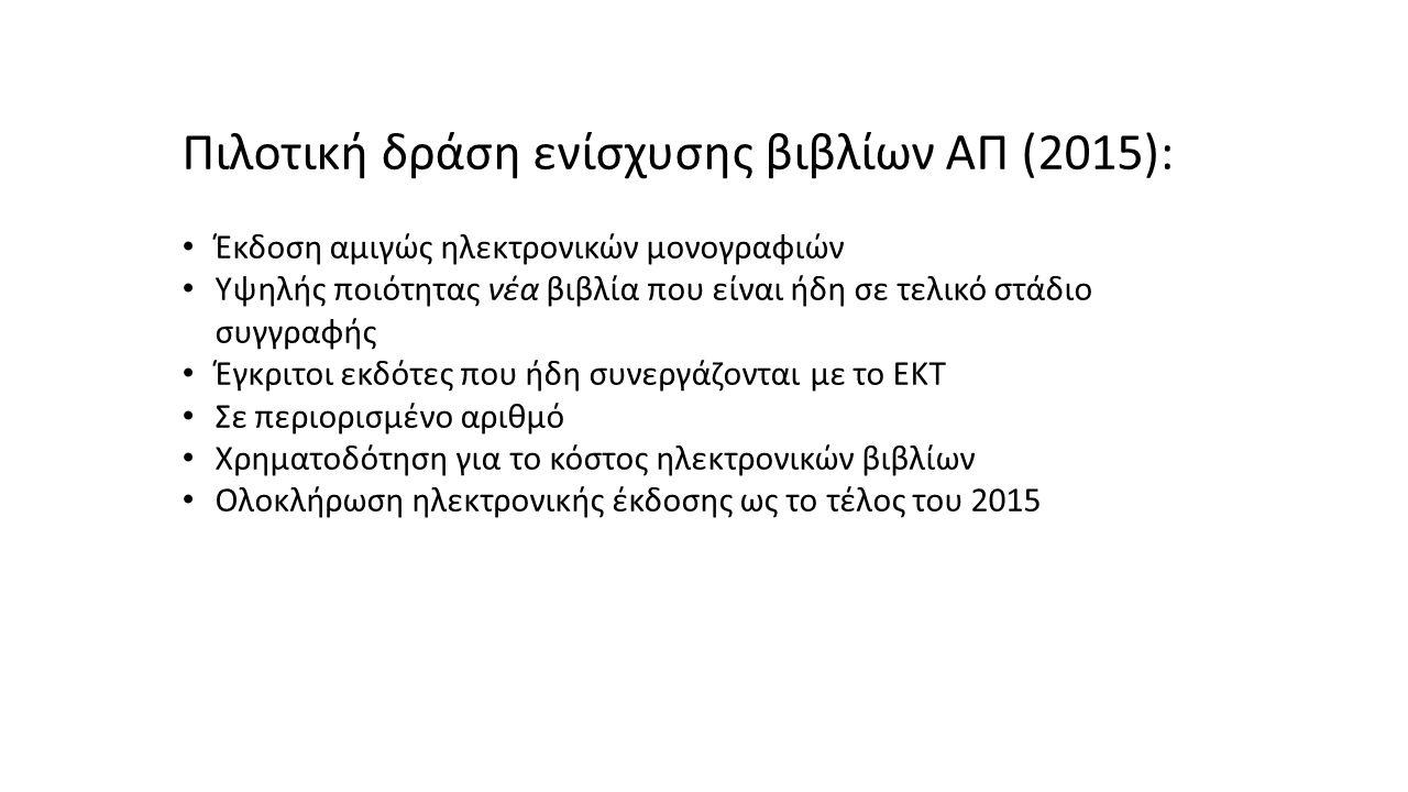 Πιλοτική δράση ενίσχυσης βιβλίων ΑΠ (2015): Έκδοση αμιγώς ηλεκτρονικών μονογραφιών Υψηλής ποιότητας νέα βιβλία που είναι ήδη σε τελικό στάδιο συγγραφής Έγκριτοι εκδότες που ήδη συνεργάζονται με το ΕΚΤ Σε περιορισμένο αριθμό Χρηματοδότηση για το κόστος ηλεκτρονικών βιβλίων Ολοκλήρωση ηλεκτρονικής έκδοσης ως το τέλος του 2015