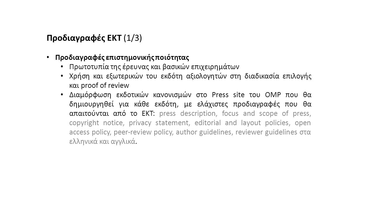 Προδιαγραφές ΕΚΤ (1/3) Προδιαγραφές επιστημονικής ποιότητας Πρωτοτυπία της έρευνας και βασικών επιχειρημάτων Χρήση και εξωτερικών του εκδότη αξιολογητών στη διαδικασία επιλογής και proof of review Διαμόρφωση εκδοτικών κανονισμών στο Press site του OMP που θα δημιουργηθεί για κάθε εκδότη, με ελάχιστες προδιαγραφές που θα απαιτούνται από το ΕΚΤ: press description, focus and scope of press, copyright notice, privacy statement, editorial and layout policies, open access policy, peer-review policy, author guidelines, reviewer guidelines στα ελληνικά και αγγλικά.