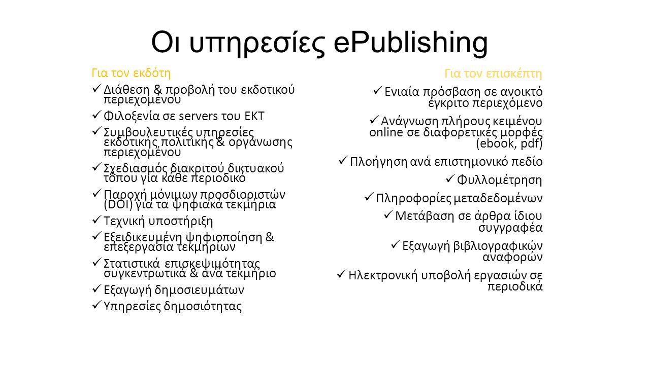 Οι υπηρεσίες ePublishing Για τον επισκέπτη Ενιαία πρόσβαση σε ανοικτό έγκριτο περιεχόμενο Ανάγνωση πλήρους κειμένου online σε διαφορετικές μορφές (ebook, pdf) Πλοήγηση ανά επιστημονικό πεδίο Φυλλομέτρηση Πληροφορίες μεταδεδομένων Μετάβαση σε άρθρα ίδιου συγγραφέα Εξαγωγή βιβλιογραφικών αναφορών Ηλεκτρονική υποβολή εργασιών σε περιοδικά Για τον εκδότη Διάθεση & προβολή του εκδοτικού περιεχομένου Φιλοξενία σε servers του ΕΚΤ Συμβουλευτικές υπηρεσίες εκδοτικής πολιτικής & οργάνωσης περιεχομένου Σχεδιασμός διακριτού δικτυακού τόπου για κάθε περιοδικό Παροχή μόνιμων προσδιοριστών (DOI) για τα ψηφιακά τεκμήρια Τεχνική υποστήριξη Εξειδικευμένη ψηφιοποίηση & επεξεργασία τεκμηρίων Στατιστικά επισκεψιμότητας συγκεντρωτικά & ανά τεκμήριο Εξαγωγή δημοσιευμάτων Υπηρεσίες δημοσιότητας