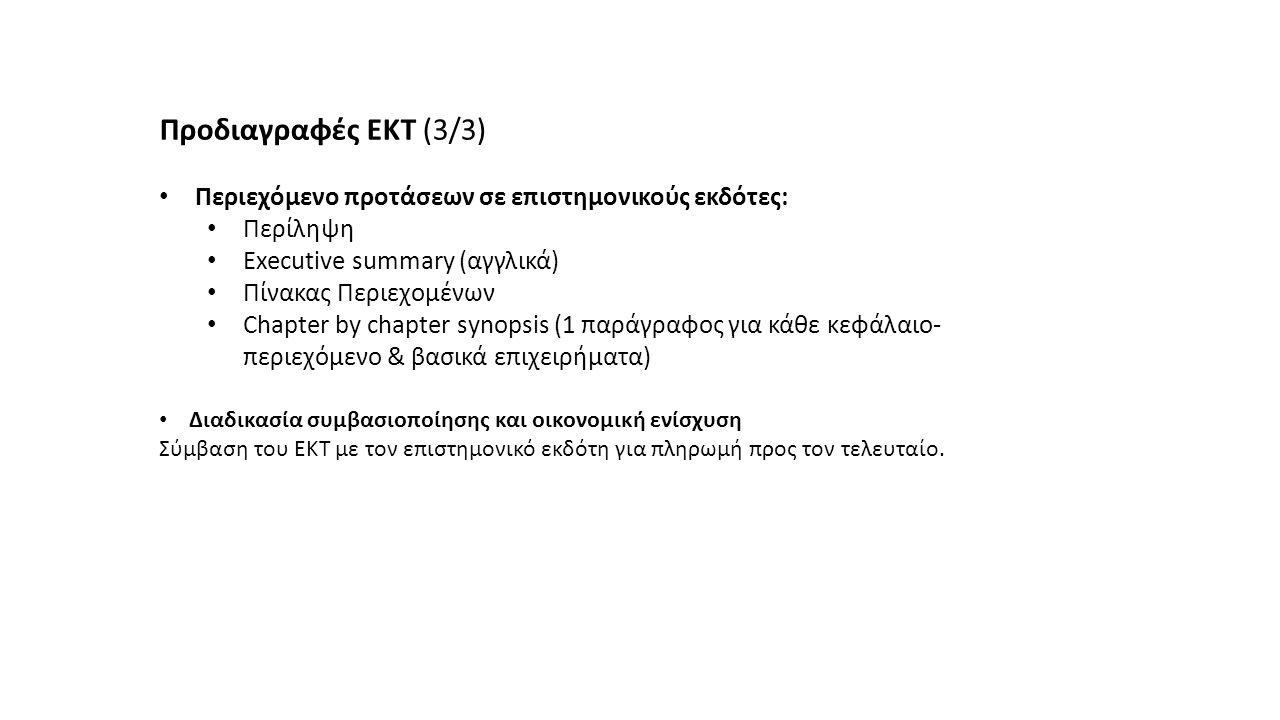 Προδιαγραφές ΕΚΤ (3/3) Περιεχόμενο προτάσεων σε επιστημονικούς εκδότες: Περίληψη Executive summary (αγγλικά) Πίνακας Περιεχομένων Chapter by chapter synopsis (1 παράγραφος για κάθε κεφάλαιο- περιεχόμενο & βασικά επιχειρήματα) Διαδικασία συμβασιοποίησης και οικονομική ενίσχυση Σύμβαση του ΕΚΤ με τον επιστημονικό εκδότη για πληρωμή προς τον τελευταίο.