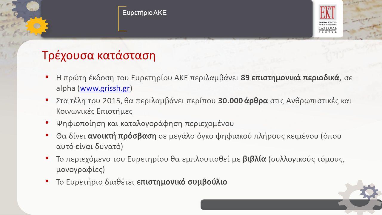Ευρετήριο ΑΚΕ Τρέχουσα κατάσταση Η πρώτη έκδοση του Ευρετηρίου ΑΚΕ περιλαμβάνει 89 επιστημονικά περιοδικά, σε alpha (www.grissh.gr)www.grissh.gr Στα τέλη του 2015, θα περιλαμβάνει περίπου 30.000 άρθρα στις Ανθρωπιστικές και Κοινωνικές Επιστήμες Ψηφιοποίηση και καταλογοράφηση περιεχομένου Θα δίνει ανοικτή πρόσβαση σε μεγάλο όγκο ψηφιακού πλήρους κειμένου (όπου αυτό είναι δυνατό) Το περιεχόμενο του Ευρετηρίου θα εμπλουτισθεί με βιβλία (συλλογικούς τόμους, μονογραφίες) Το Ευρετήριο διαθέτει επιστημονικό συμβούλιο
