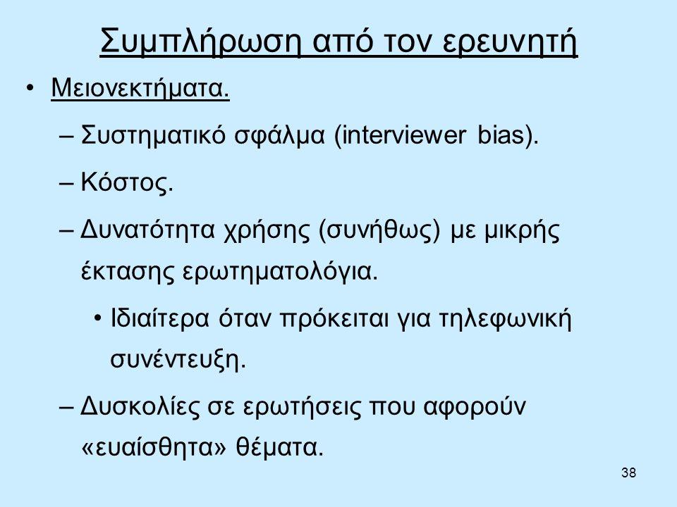 38 Συμπλήρωση από τον ερευνητή Μειονεκτήματα. –Συστηματικό σφάλμα (interviewer bias).
