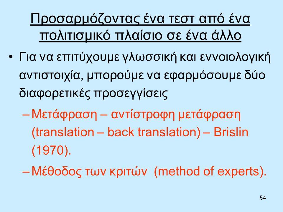 54 Προσαρμόζοντας ένα τεστ από ένα πολιτισμικό πλαίσιο σε ένα άλλο Για να επιτύχουμε γλωσσική και εννοιολογική αντιστοιχία, μπορούμε να εφαρμόσουμε δύο διαφορετικές προσεγγίσεις –Μετάφραση – αντίστροφη μετάφραση (translation – back translation) – Brislin (1970).
