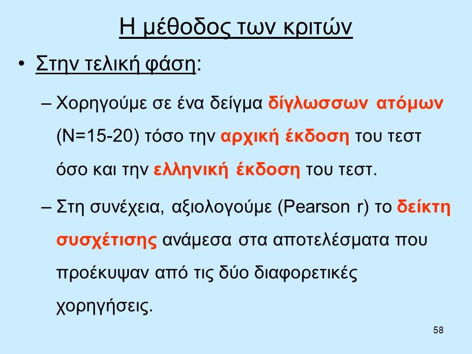 58 Η μέθοδος των κριτών Στην τελική φάση: –Χορηγούμε σε ένα δείγμα δίγλωσσων ατόμων (Ν=15-20) τόσο την αρχική έκδοση του τεστ όσο και την ελληνική έκδοση του τεστ.
