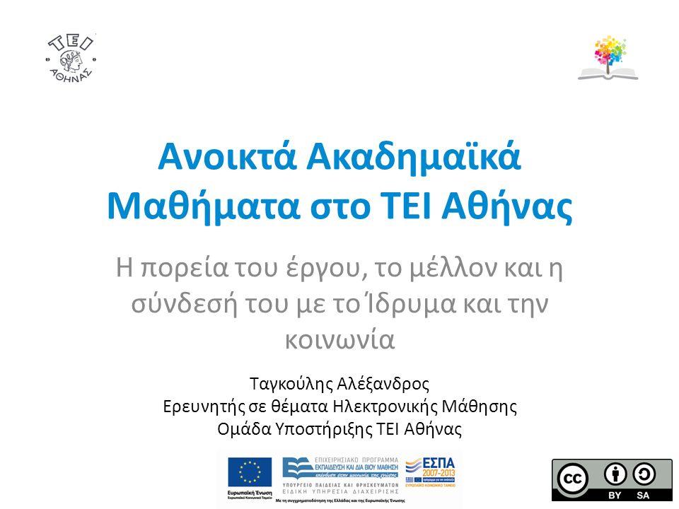 Ανοικτά Ακαδημαϊκά Μαθήματα στο ΤΕΙ Αθήνας Η πορεία του έργου, το μέλλον και η σύνδεσή του με το Ίδρυμα και την κοινωνία Ταγκούλης Αλέξανδρος Ερευνητής σε θέματα Ηλεκτρονικής Μάθησης Ομάδα Υποστήριξης ΤΕΙ Αθήνας